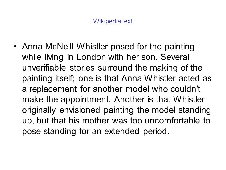 Wikipedia text Anna McNeill Whistler posed for the painting while living in London with her son. Several unverifiable stories surround the making of t