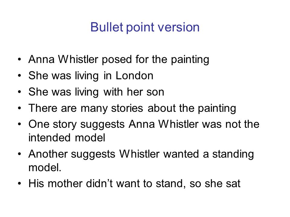 Bullet point version Anna Whistler posed for the painting She was living in London She was living with her son There are many stories about the painting One story suggests Anna Whistler was not the intended model Another suggests Whistler wanted a standing model.