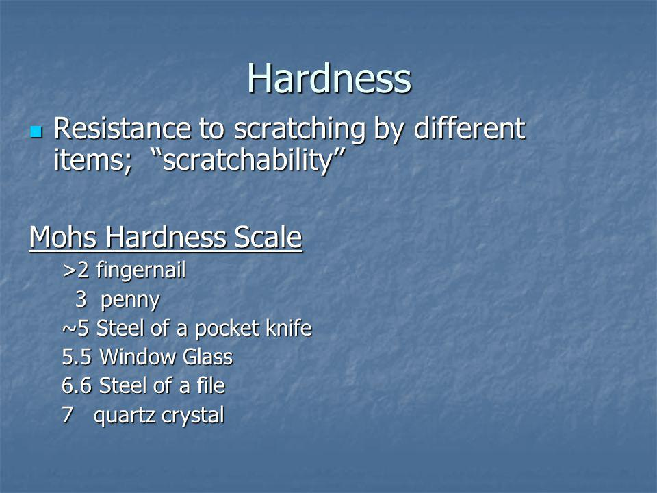 Hardness Resistance to scratching by different items; scratchability Resistance to scratching by different items; scratchability Mohs Hardness Scale >2 fingernail 3 penny 3 penny ~5 Steel of a pocket knife 5.5 Window Glass 6.6 Steel of a file 7 quartz crystal