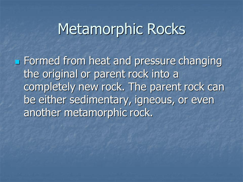 Metamorphic Rocks Formed from heat and pressure changing the original or parent rock into a completely new rock.