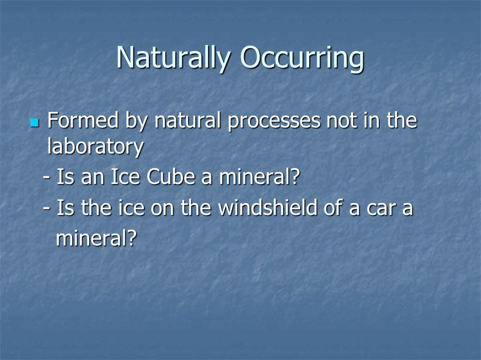 Naturally Occurring Formed by natural processes not in the laboratory Formed by natural processes not in the laboratory - Is an Ice Cube a mineral.