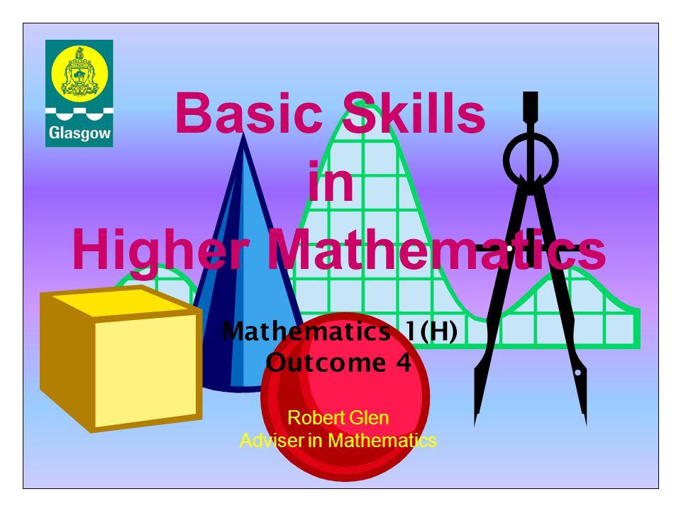 Basic Skills in Higher Mathematics Robert Glen Adviser in Mathematics Mathematics 1(H) Outcome 4