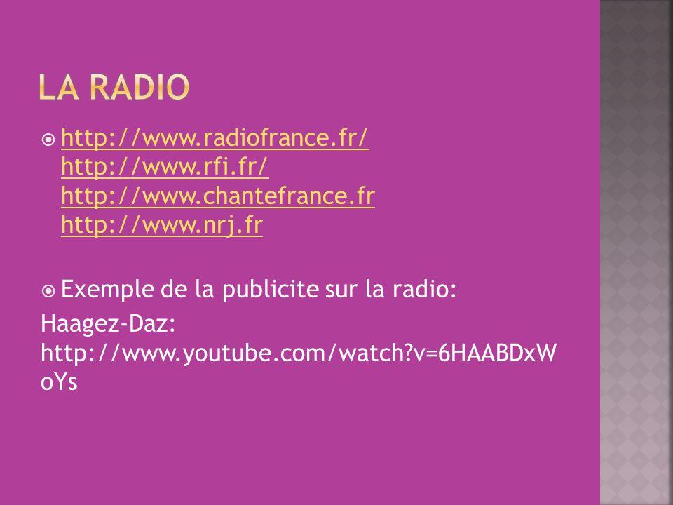  http://www.radiofrance.fr/ http://www.rfi.fr/ http://www.chantefrance.fr http://www.nrj.fr http://www.radiofrance.fr/ http://www.rfi.fr/ http://www.chantefrance.fr http://www.nrj.fr  Exemple de la publicite sur la radio: Haagez-Daz: http://www.youtube.com/watch v=6HAABDxW oYs