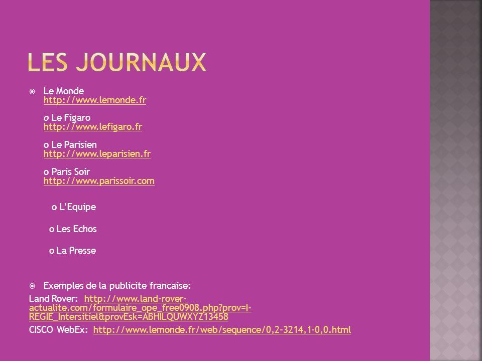  Le Monde http://www.lemonde.fr o Le Figaro http://www.lefigaro.fr o Le Parisien http://www.leparisien.fr o Paris Soir http://www.parissoir.com http://www.lemonde.fr http://www.lefigaro.fr http://www.leparisien.fr http://www.parissoir.com o L'Equipe o Les Echos o La Presse  Exemples de la publicite francaise: Land Rover: http://www.land-rover- actualite.com/formulaire_ope_free0908.php prov=I- REGIE_Intersitiel&provEsk=ABHILQUWXYZ13458http://www.land-rover- actualite.com/formulaire_ope_free0908.php prov=I- REGIE_Intersitiel&provEsk=ABHILQUWXYZ13458 CISCO WebEx: http://www.lemonde.fr/web/sequence/0,2-3214,1-0,0.htmlhttp://www.lemonde.fr/web/sequence/0,2-3214,1-0,0.html