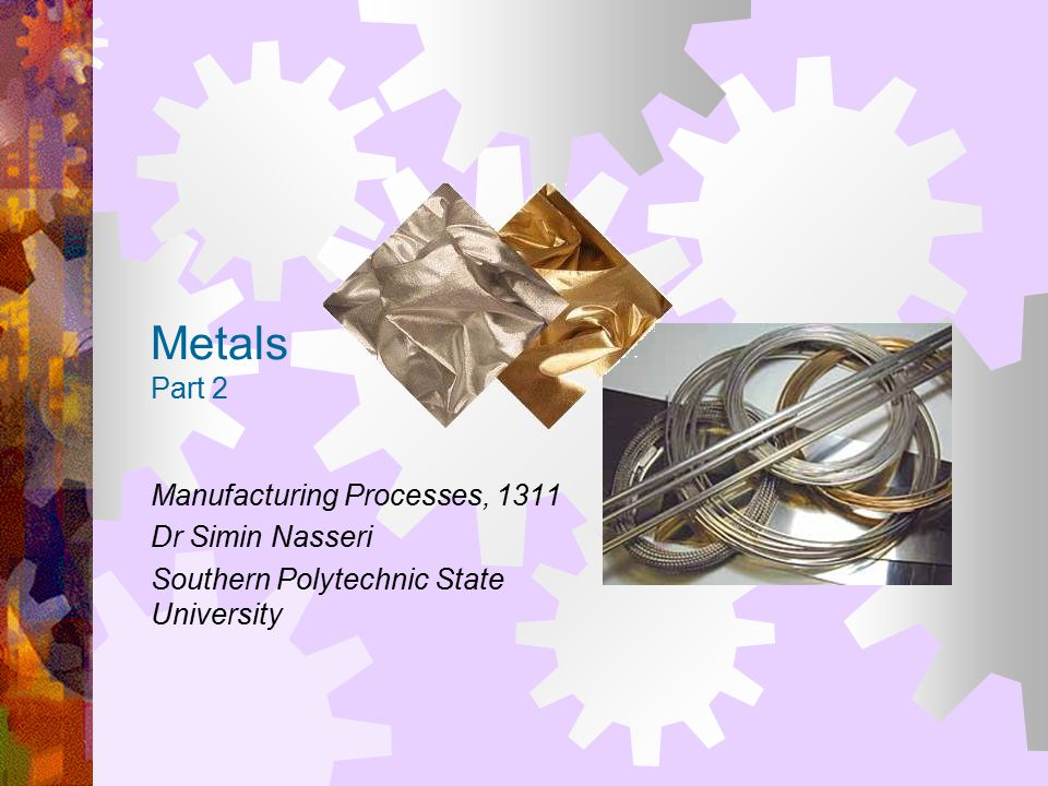 Metals Part 2 Manufacturing Processes, 1311 Dr Simin Nasseri Southern Polytechnic State University