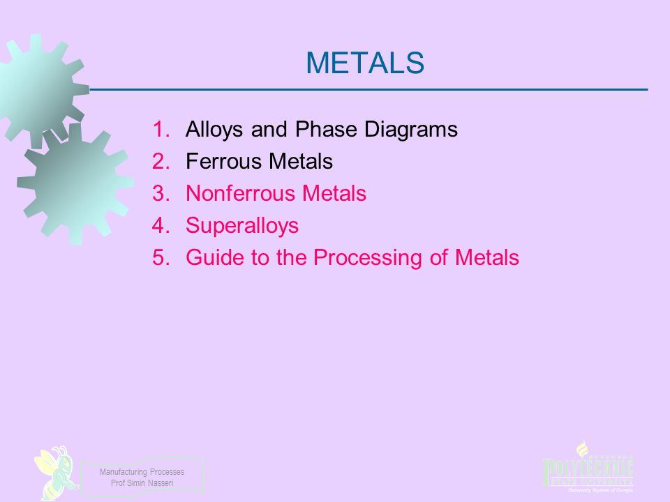 Manufacturing Processes Prof Simin Nasseri METALS 1.Alloys and Phase Diagrams 2.Ferrous Metals 3.Nonferrous Metals 4.Superalloys 5.Guide to the Proces