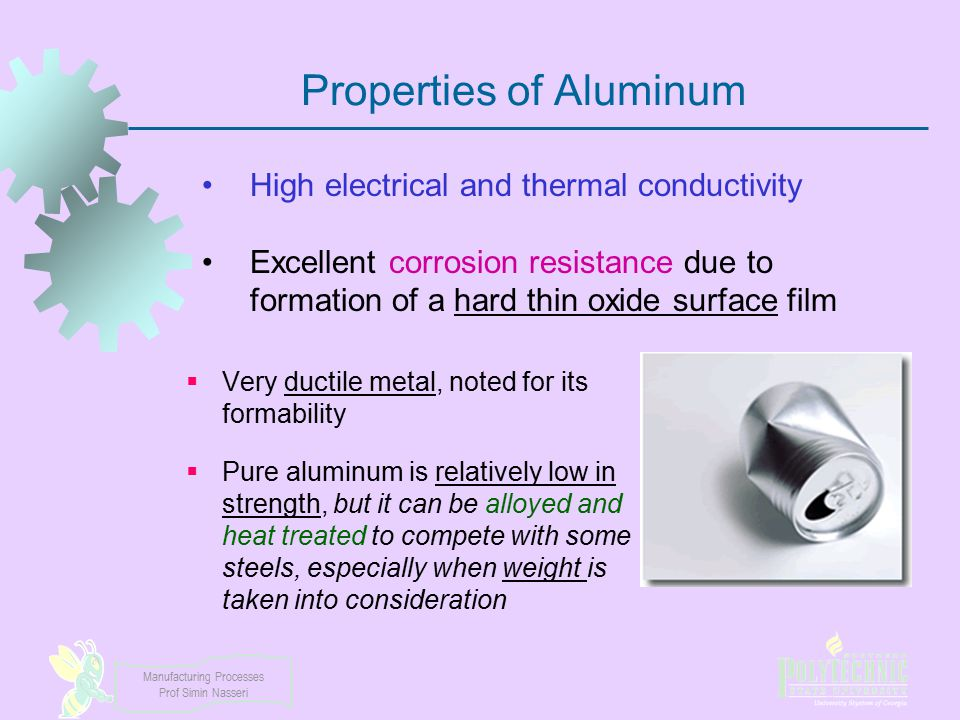 Manufacturing Processes Prof Simin Nasseri Properties of Aluminum  Very ductile metal, noted for its formability  Pure aluminum is relatively low in