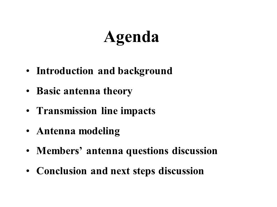 Agenda Introduction and background Basic antenna theory Transmission line impacts Antenna modeling Members' antenna questions discussion Conclusion an