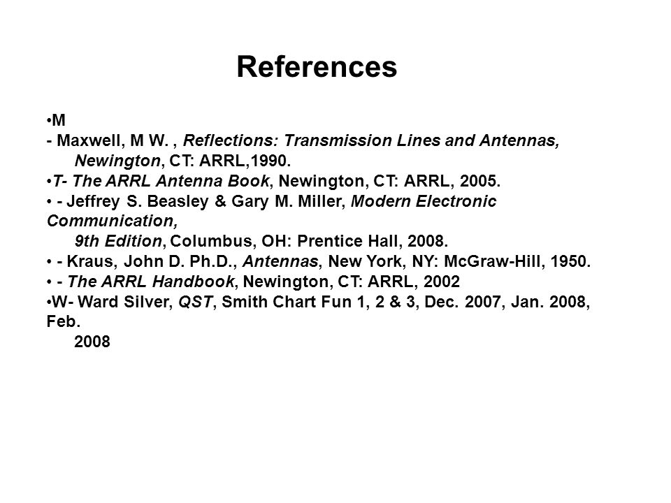 References M - Maxwell, M W., Reflections: Transmission Lines and Antennas, Newington, CT: ARRL,1990. T- The ARRL Antenna Book, Newington, CT: ARRL, 2