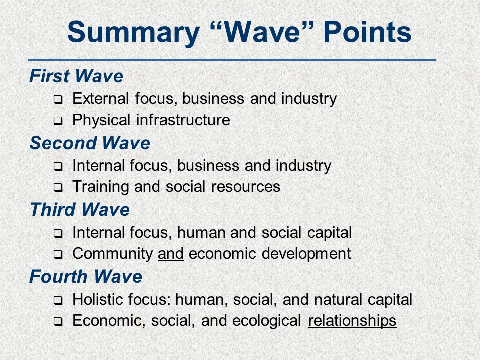 Summary Wave Points First Wave  External focus, business and industry  Physical infrastructure Second Wave  Internal focus, business and industry  Training and social resources Third Wave  Internal focus, human and social capital  Community and economic development Fourth Wave  Holistic focus: human, social, and natural capital  Economic, social, and ecological relationships