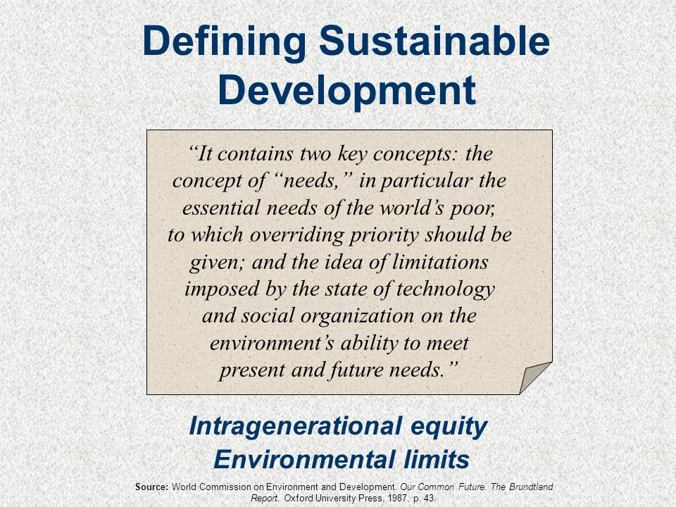 It contains two key concepts: the concept of needs, in particular the essential needs of the world's poor, to which overriding priority should be given; and the idea of limitations imposed by the state of technology and social organization on the environment's ability to meet present and future needs. Intragenerational equity Environmental limits Defining Sustainable Development Source: World Commission on Environment and Development.