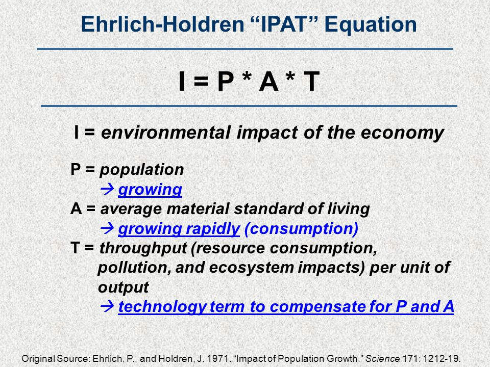 Ehrlich-Holdren IPAT Equation I = P * A * T I = environmental impact of the economy P = population  growing A = average material standard of living  growing rapidly (consumption) T = throughput (resource consumption, pollution, and ecosystem impacts) per unit of output  technology term to compensate for P and A Original Source: Ehrlich, P., and Holdren, J.