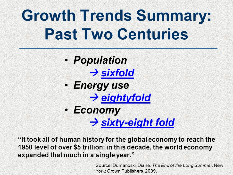 Growth Trends Summary: Past Two Centuries Population  sixfold Energy use  eightyfold Economy  sixty-eight fold It took all of human history for the global economy to reach the 1950 level of over $5 trillion; in this decade, the world economy expanded that much in a single year. Source: Dumanoski, Diane.