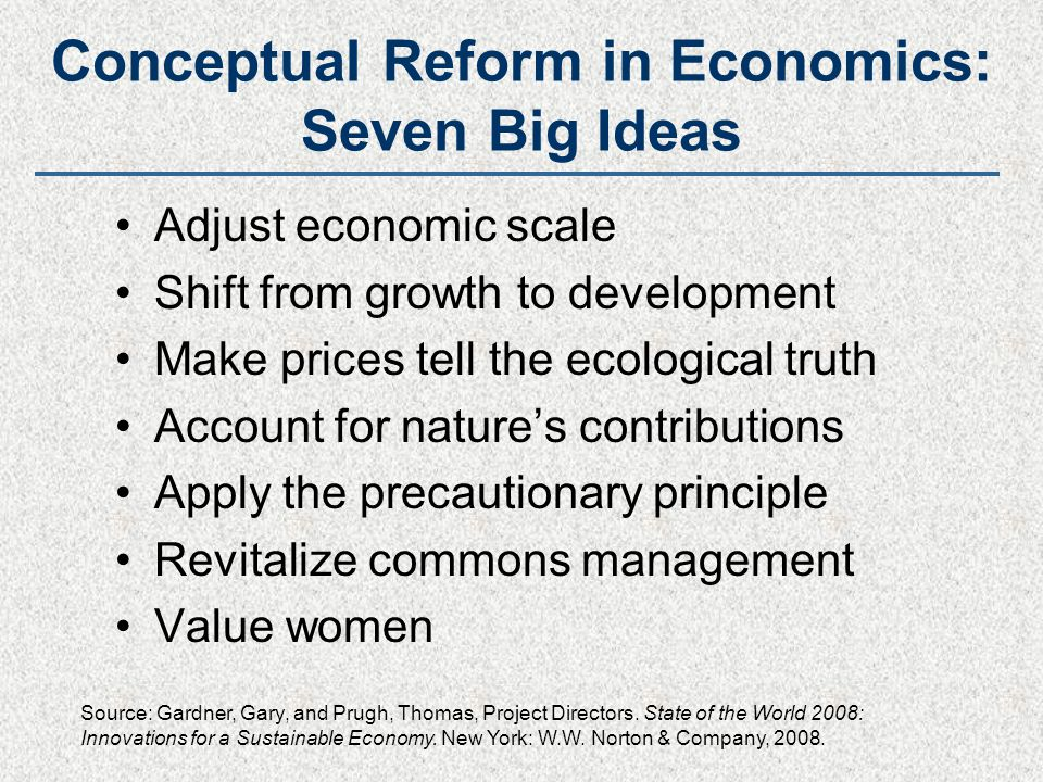 Conceptual Reform in Economics: Seven Big Ideas Adjust economic scale Shift from growth to development Make prices tell the ecological truth Account f
