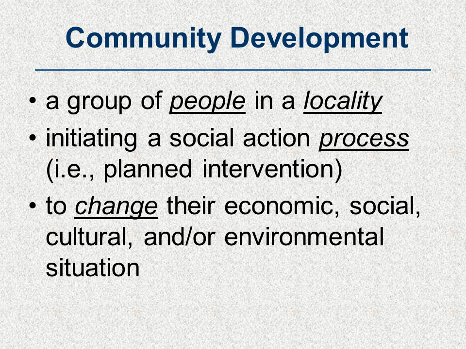 Community Development a group of people in a locality initiating a social action process (i.e., planned intervention) to change their economic, social
