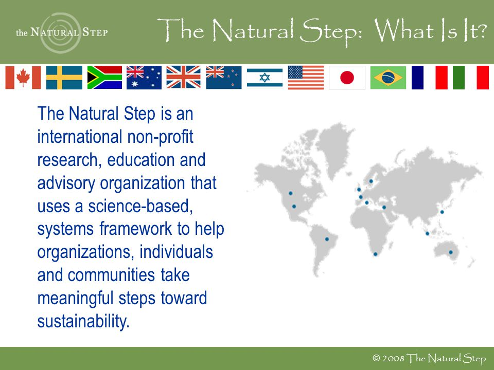  2008 The Natural Step The Natural Step is an international non-profit research, education and advisory organization that uses a science-based, syste