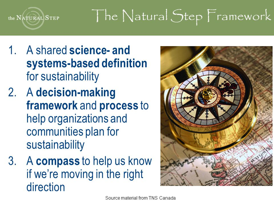The Natural Step Framework 1.A shared science- and systems-based definition for sustainability 2.A decision-making framework and process to help organizations and communities plan for sustainability 3.A compass to help us know if we're moving in the right direction Source material from TNS Canada