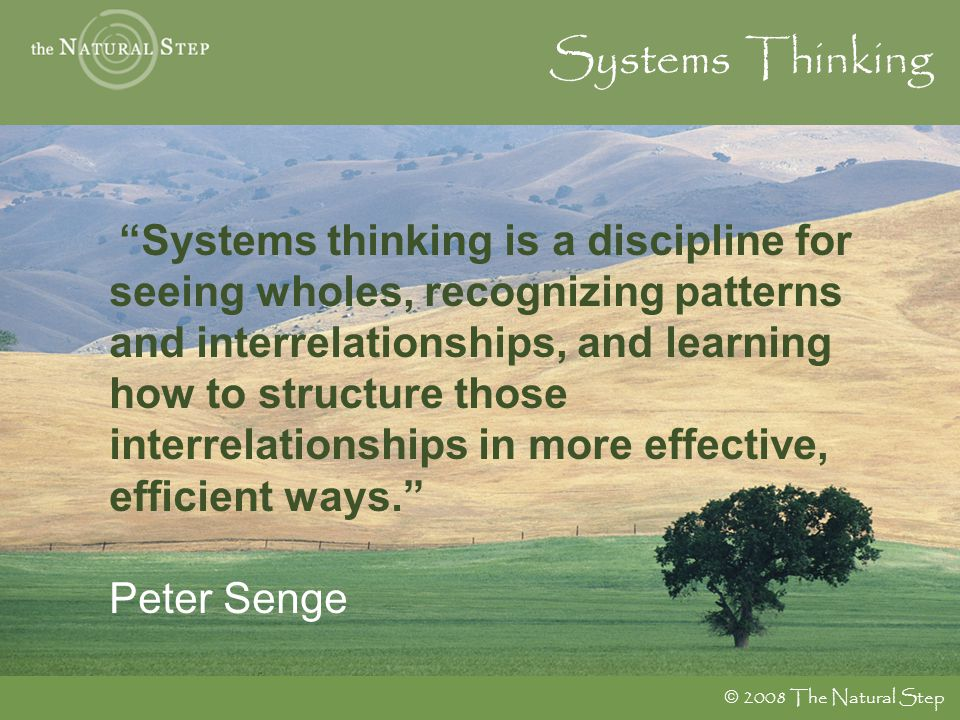 " 2008 The Natural Step Systems Thinking ""Systems thinking is a discipline for seeing wholes, recognizing patterns and interrelationships, and learnin"