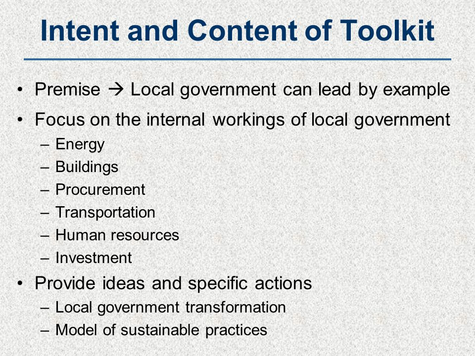 Intent and Content of Toolkit Premise  Local government can lead by example Focus on the internal workings of local government –Energy –Buildings –Procurement –Transportation –Human resources –Investment Provide ideas and specific actions –Local government transformation –Model of sustainable practices