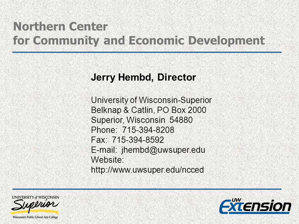 Northern Center for Community and Economic Development Jerry Hembd, Director University of Wisconsin-Superior Belknap & Catlin, PO Box 2000 Superior, Wisconsin 54880 Phone: 715-394-8208 Fax: 715-394-8592 E-mail: jhembd@uwsuper.edu Website: http://www.uwsuper.edu/ncced