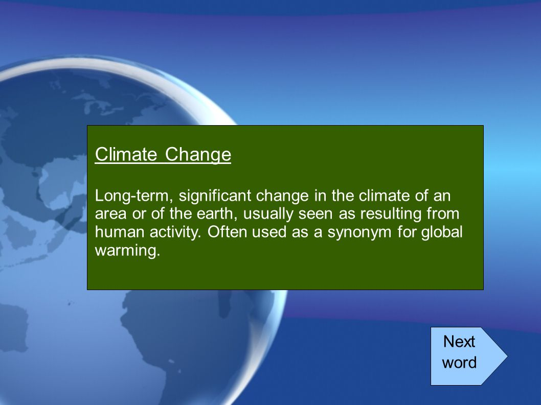 Climate Change Long-term, significant change in the climate of an area or of the earth, usually seen as resulting from human activity. Often used as a