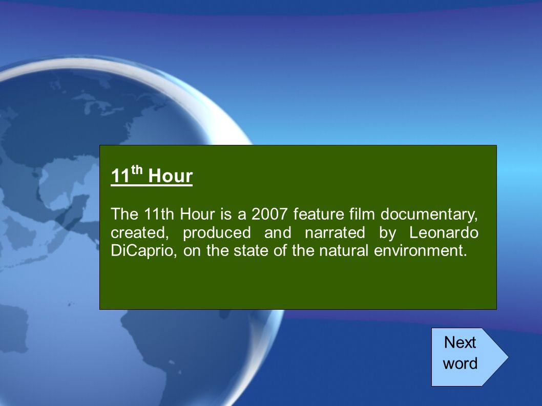 Next word 11 th Hour The 11th Hour is a 2007 feature film documentary, created, produced and narrated by Leonardo DiCaprio, on the state of the natura