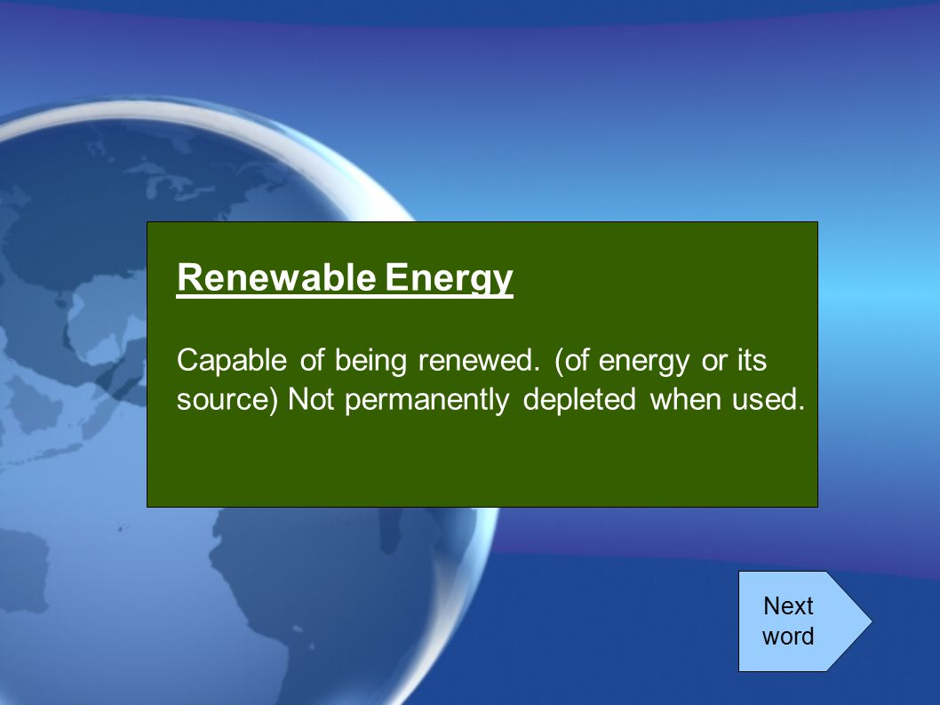Renewable Energy Capable of being renewed. (of energy or its source) Not permanently depleted when used. Next word