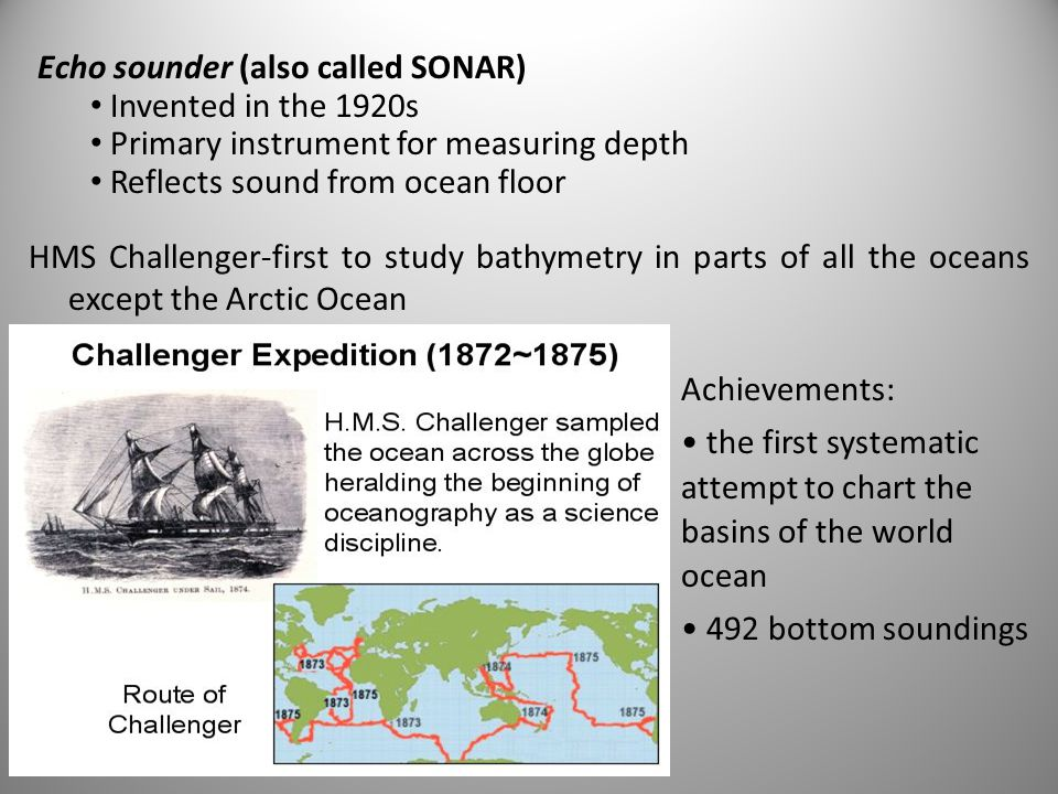 HMS Challenger-first to study bathymetry in parts of all the oceans except the Arctic Ocean Achievements: the first systematic attempt to chart the basins of the world ocean 492 bottom soundings Echo sounder (also called SONAR) Invented in the 1920s Primary instrument for measuring depth Reflects sound from ocean floor