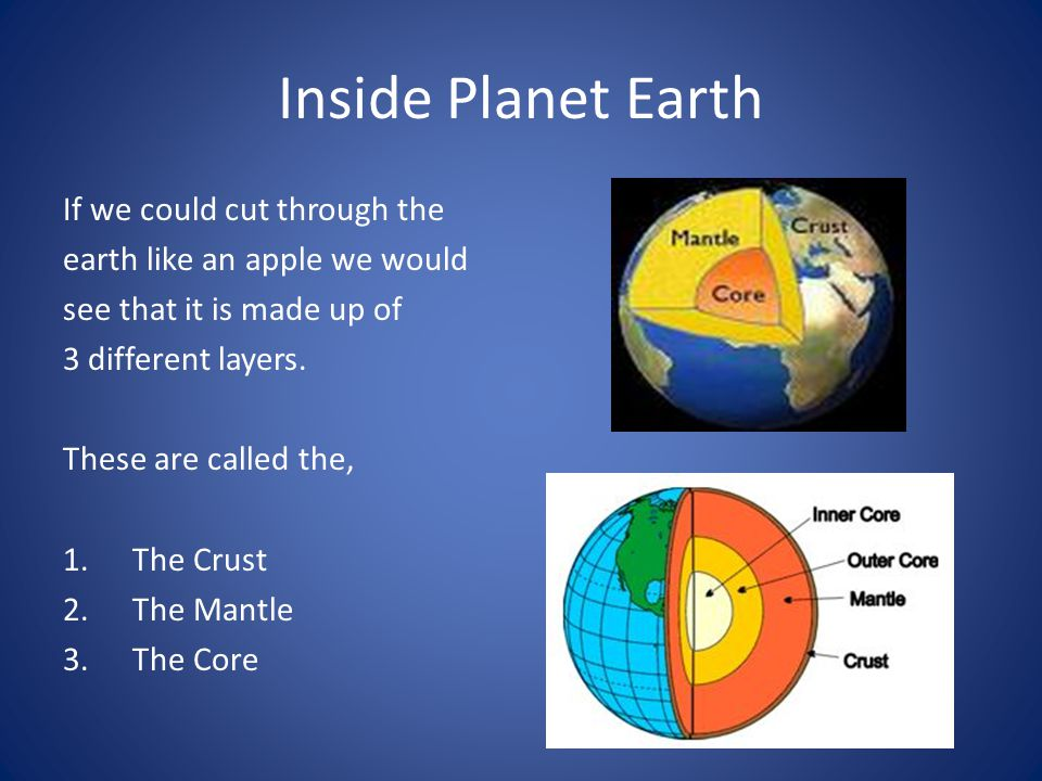 Inside Planet Earth If we could cut through the earth like an apple we would see that it is made up of 3 different layers. These are called the, 1.The