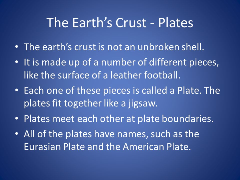 The Earth's Crust - Plates The earth's crust is not an unbroken shell. It is made up of a number of different pieces, like the surface of a leather fo