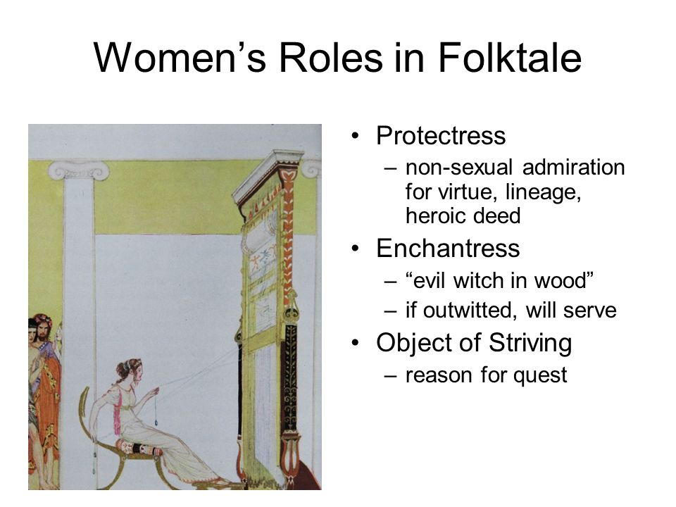 Women's Roles in Folktale Protectress –non-sexual admiration for virtue, lineage, heroic deed Enchantress – evil witch in wood –if outwitted, will serve Object of Striving –reason for quest