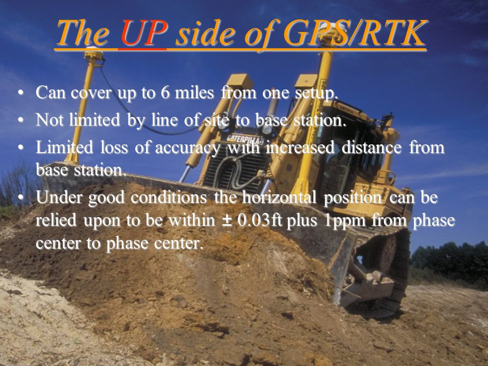 The UP side of GPS/RTK Can cover up to 6 miles from one setup.Can cover up to 6 miles from one setup. Not limited by line of site to base station.Not