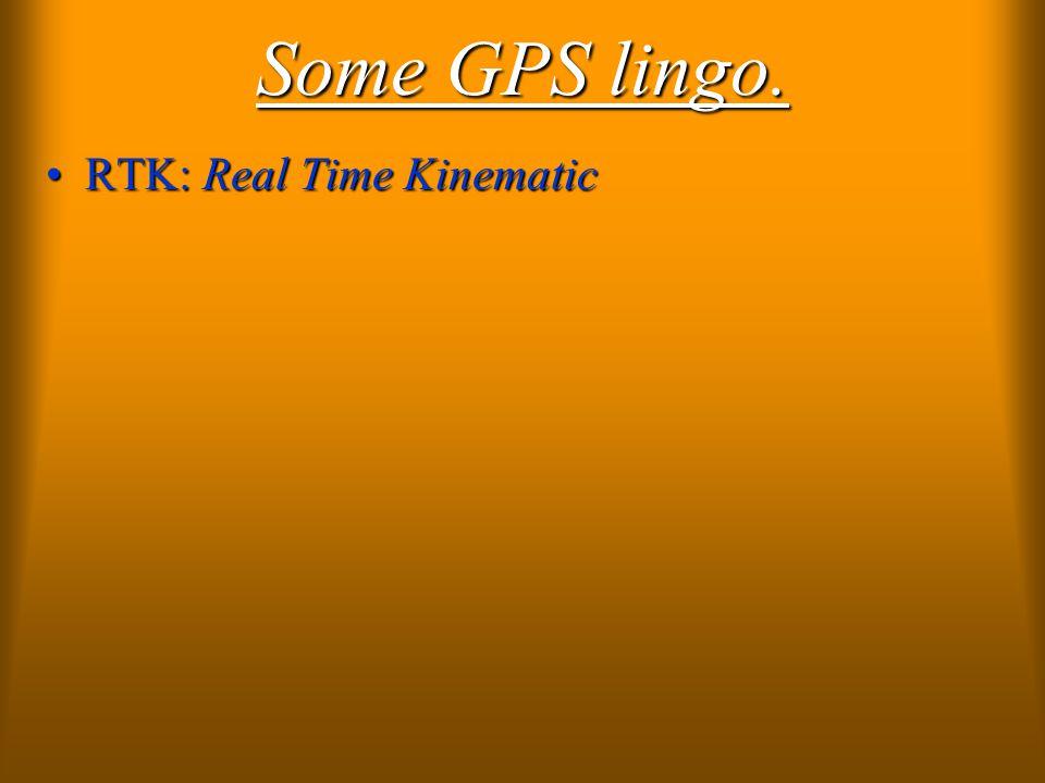 Some GPS lingo. RTK: Real Time KinematicRTK: Real Time Kinematic