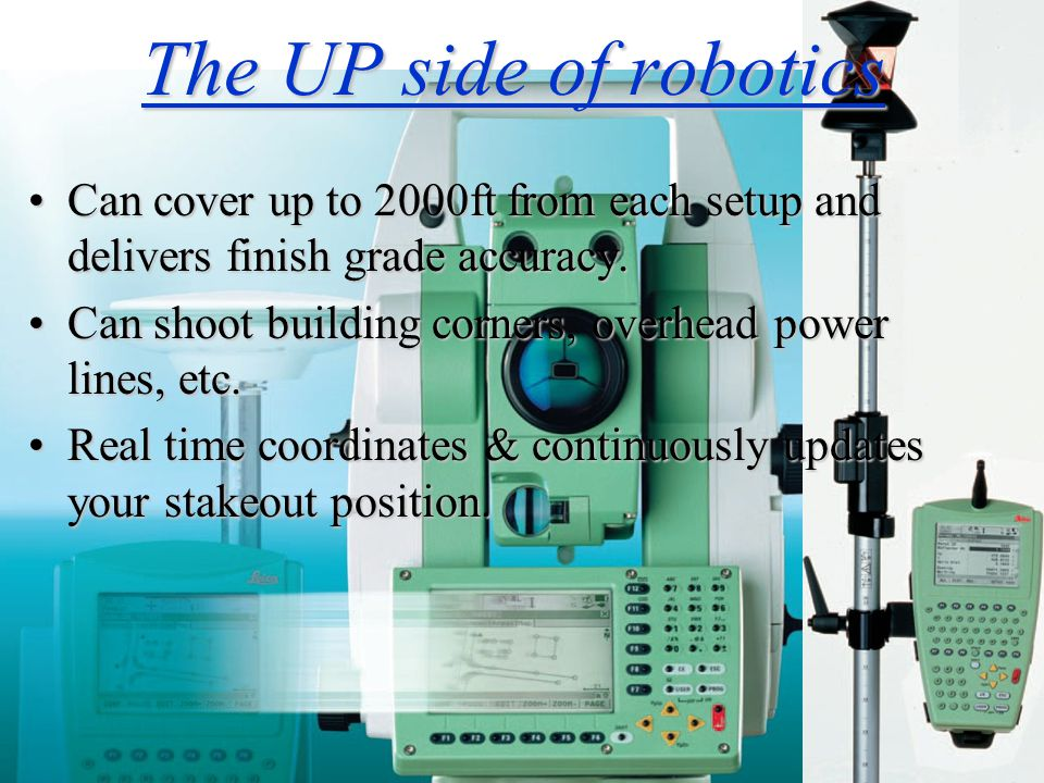 The UP side of robotics Can cover up to 2000ft from each setup and delivers finish grade accuracy.Can cover up to 2000ft from each setup and delivers