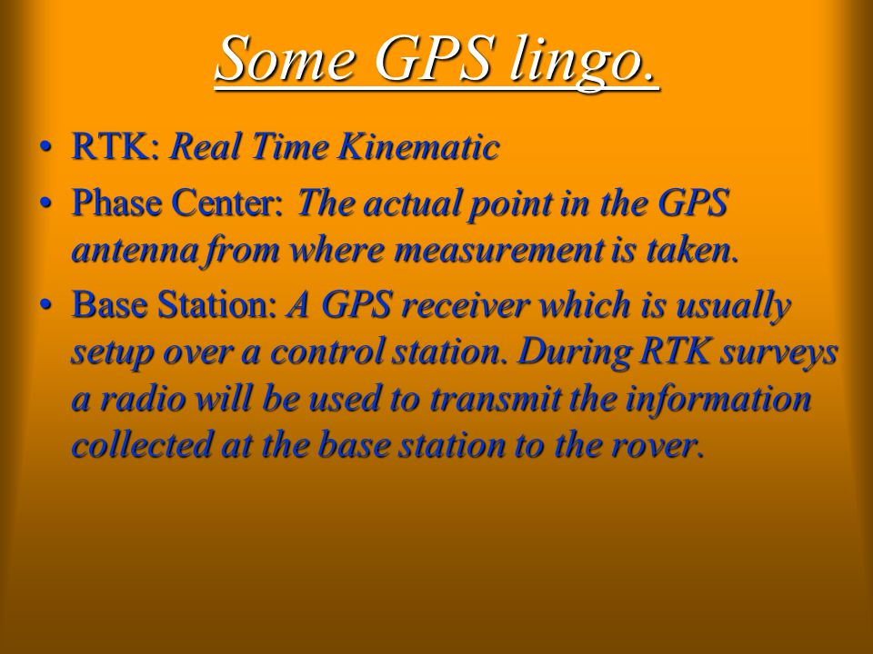 Some GPS lingo. RTK: Real Time KinematicRTK: Real Time Kinematic Phase Center: The actual point in the GPS antenna from where measurement is taken.Pha