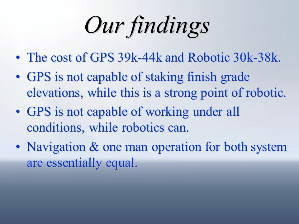 Our findings The cost of GPS 39k-44k and Robotic 30k-38k.The cost of GPS 39k-44k and Robotic 30k-38k. GPS is not capable of staking finish grade eleva