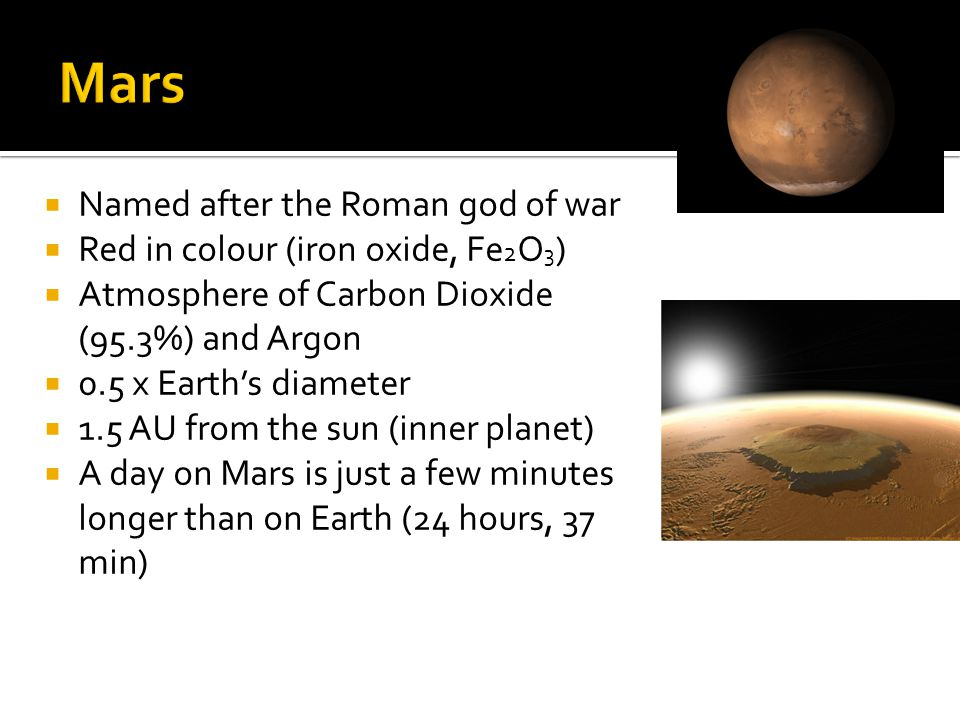  Named after the Roman god of war  Red in colour (iron oxide, Fe 2 O 3 )  Atmosphere of Carbon Dioxide (95.3%) and Argon  0.5 x Earth's diameter  1.5 AU from the sun (inner planet)  A day on Mars is just a few minutes longer than on Earth (24 hours, 37 min)