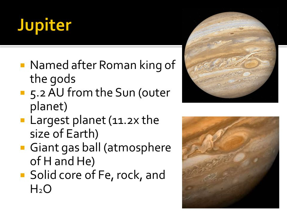  Named after Roman king of the gods  5.2 AU from the Sun (outer planet)  Largest planet (11.2x the size of Earth)  Giant gas ball (atmosphere of H and He)  Solid core of Fe, rock, and H 2 O
