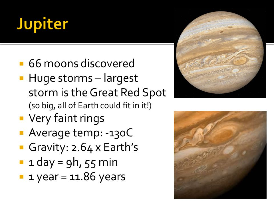  66 moons discovered  Huge storms – largest storm is the Great Red Spot (so big, all of Earth could fit in it!)  Very faint rings  Average temp: -130C  Gravity: 2.64 x Earth's  1 day = 9h, 55 min  1 year = 11.86 years