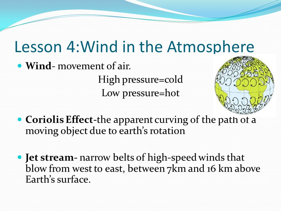 Lesson 4:Wind in the Atmosphere Wind- movement of air. High pressure=cold Low pressure=hot Coriolis Effect-the apparent curving of the path of a movin
