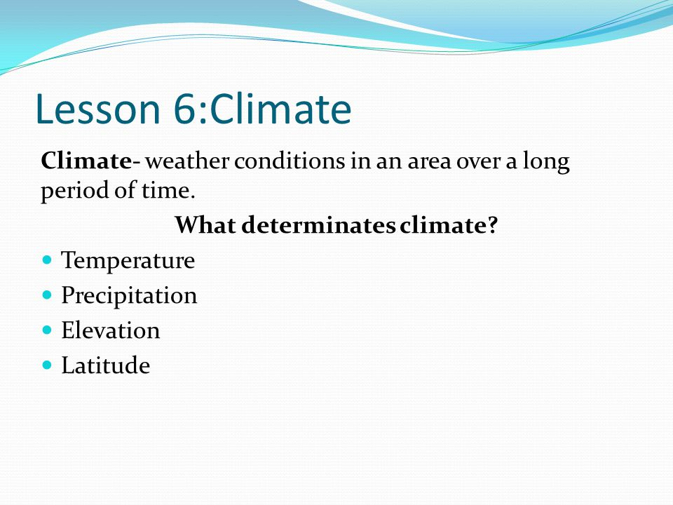 Lesson 6:Climate Climate- weather conditions in an area over a long period of time. What determinates climate? Temperature Precipitation Elevation Lat