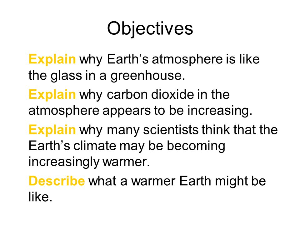 Objectives Explain why Earth's atmosphere is like the glass in a greenhouse. Explain why carbon dioxide in the atmosphere appears to be increasing. Ex