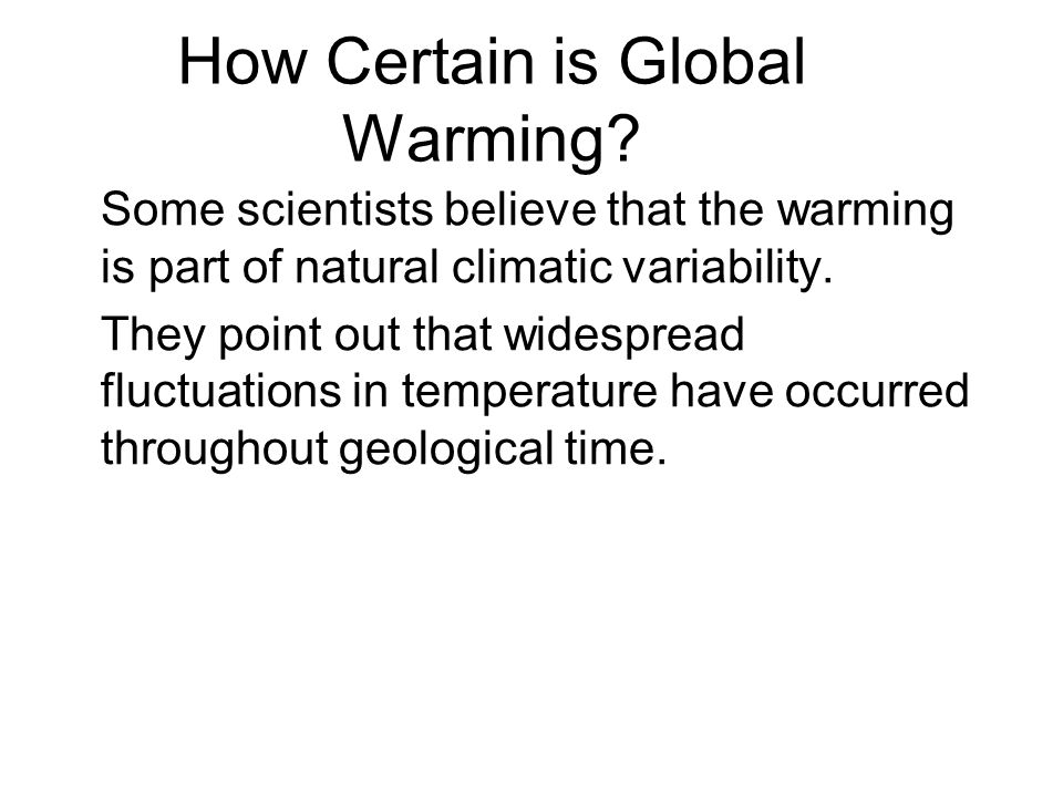 How Certain is Global Warming? Some scientists believe that the warming is part of natural climatic variability. They point out that widespread fluctu