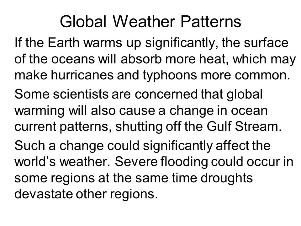 Global Weather Patterns If the Earth warms up significantly, the surface of the oceans will absorb more heat, which may make hurricanes and typhoons m