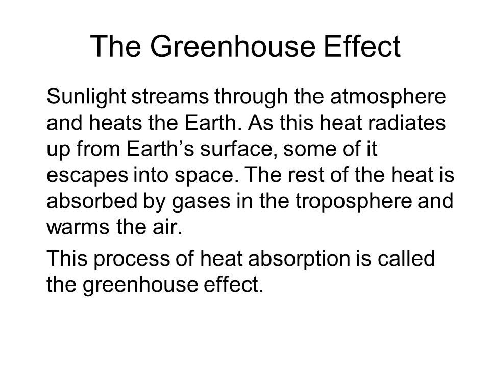 The Greenhouse Effect Sunlight streams through the atmosphere and heats the Earth. As this heat radiates up from Earth's surface, some of it escapes i