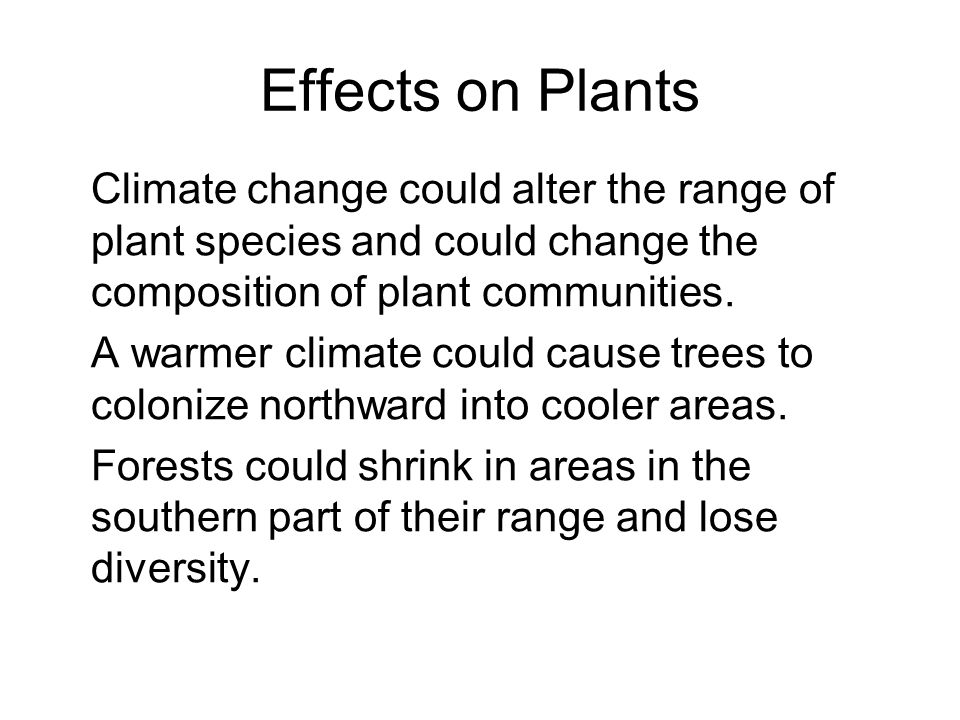 Effects on Plants Climate change could alter the range of plant species and could change the composition of plant communities. A warmer climate could