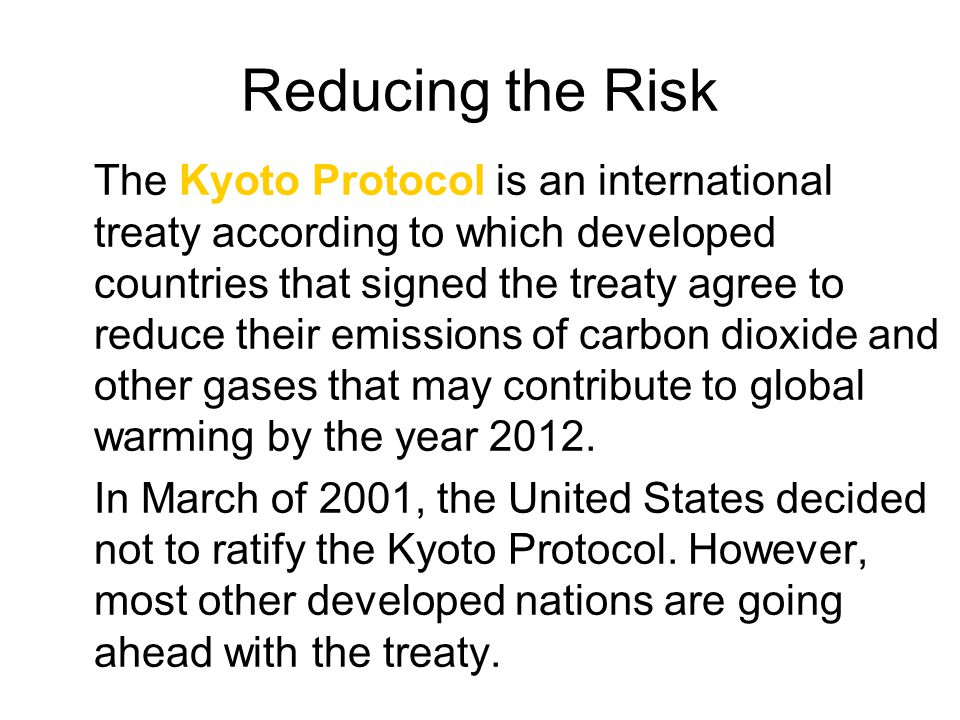 Reducing the Risk The Kyoto Protocol is an international treaty according to which developed countries that signed the treaty agree to reduce their em