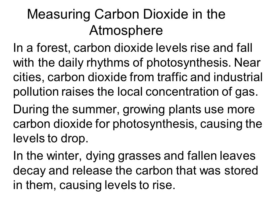 Measuring Carbon Dioxide in the Atmosphere In a forest, carbon dioxide levels rise and fall with the daily rhythms of photosynthesis. Near cities, car