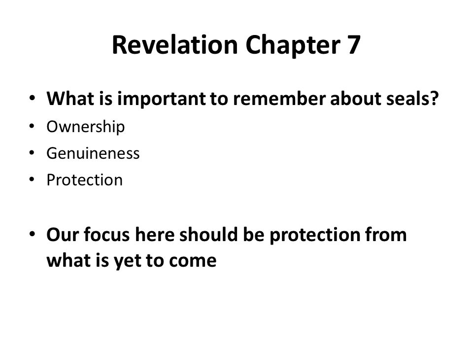 Revelation Chapter 7 What is important to remember about seals? Ownership Genuineness Protection Our focus here should be protection from what is yet