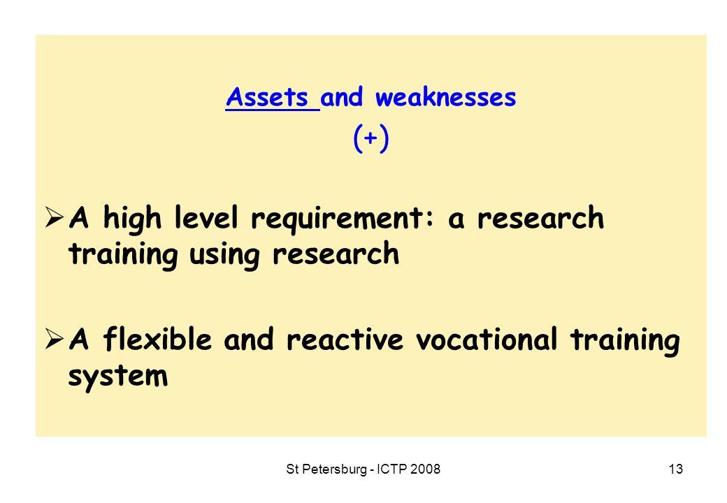 St Petersburg - ICTP 200813 Assets and weaknesses (+)  A high level requirement: a research training using research  A flexible and reactive vocational training system